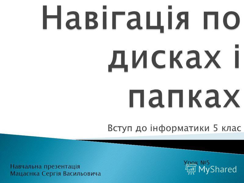 Вступ до інформатики 5 клас Урок 5 Навчальна презентація Мацаєнка Сергія Васильовича
