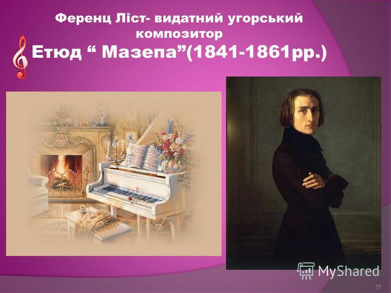 Ференц Ліст- видатний угорський композитор Етюд Мазепа(1841-1861рр.) 17