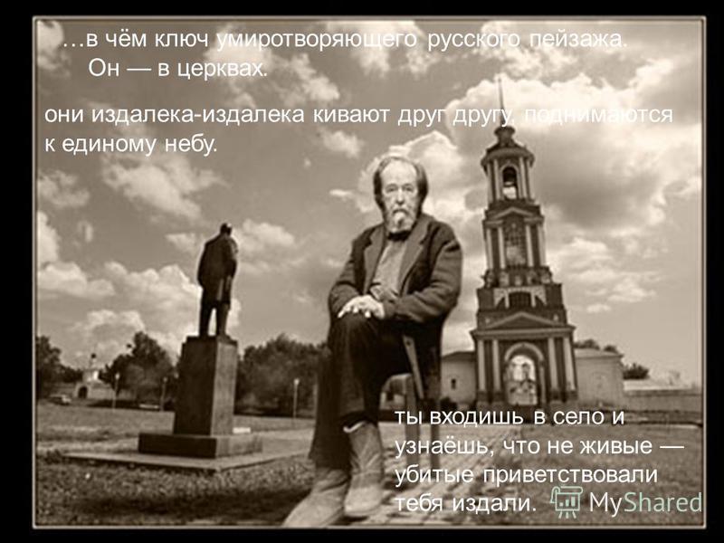 …в чём ключ умиротворяющего русского пейзажа. Он в церквах. они издалека-издалека кивают друг другу, поднимаются к единому небу. ты входишь в село и узнаёшь, что не живые убитые приветствовали тебя издали.