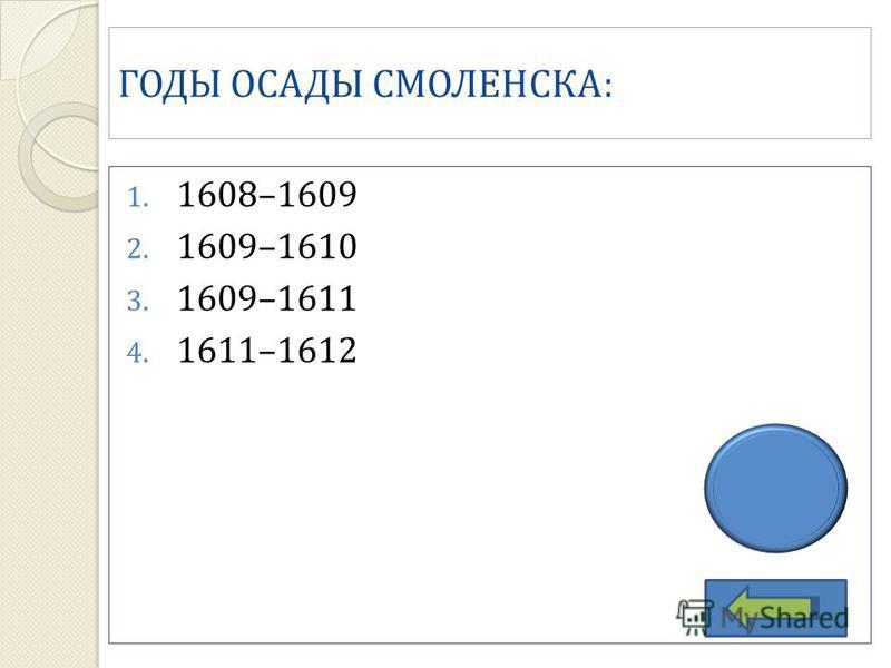 ГОДЫ ОСАДЫ СМОЛЕНСКА: 1. 1608–1609 2. 1609–1610 3. 1609–1611 4. 1611–1612 3