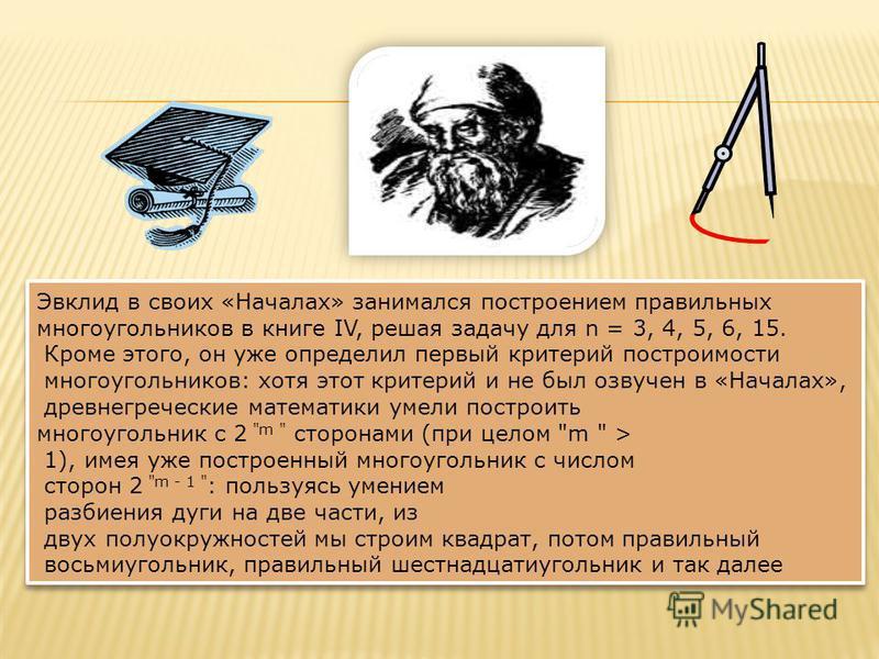 Эвклид в своих «Началах» занимался построением правильных многоугольников в книге IV, решая задачу для n = 3, 4, 5, 6, 15. Кроме этого, он уже определил первый критерий построимости многоугольников: хотя этот критерий и не был озвучен в «Началах», др