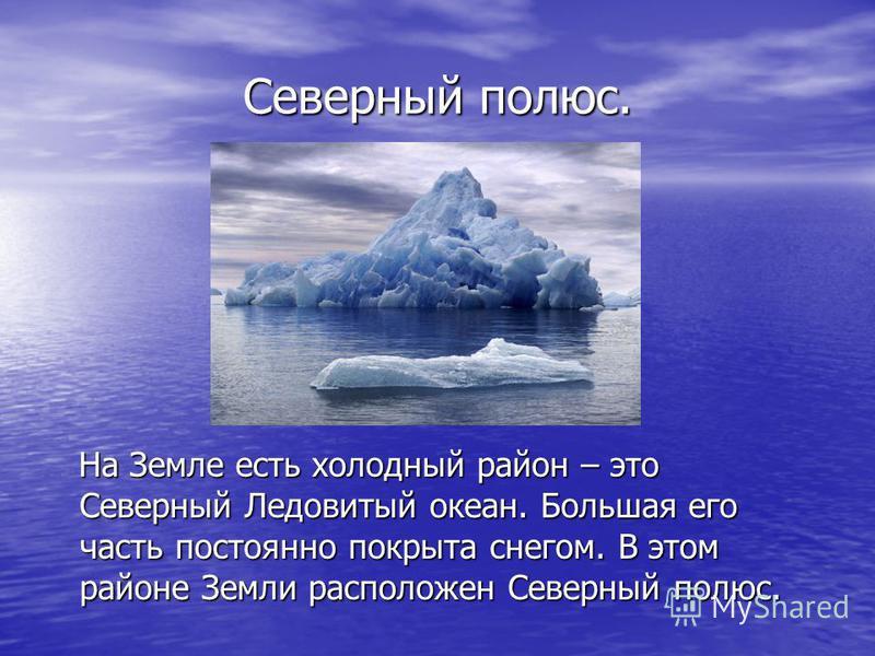 Северный полюс. На Земле есть холодный район – это Северный Ледовитый океан. Большая его часть постоянно покрыта снегом. В этом районе Земли расположен Северный полюс. На Земле есть холодный район – это Северный Ледовитый океан. Большая его часть пос
