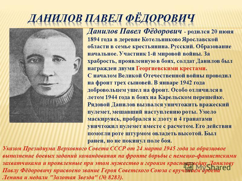 Данилов Павел Фёдорович - родился 20 июня 1894 года в деревне Котельниково Ярославской области в семье крестьянина. Русский. Образование начальное. Участник 1-й мировой войны. За храбрость, проявленную в боях, солдат Данилов был награжден двумя Георг