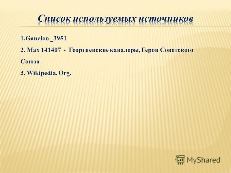 1. Ganelon _3951 2. Max 141407 - Георгиевские кавалеры, Герои Советского Союза 3. Wikipedia. Org.