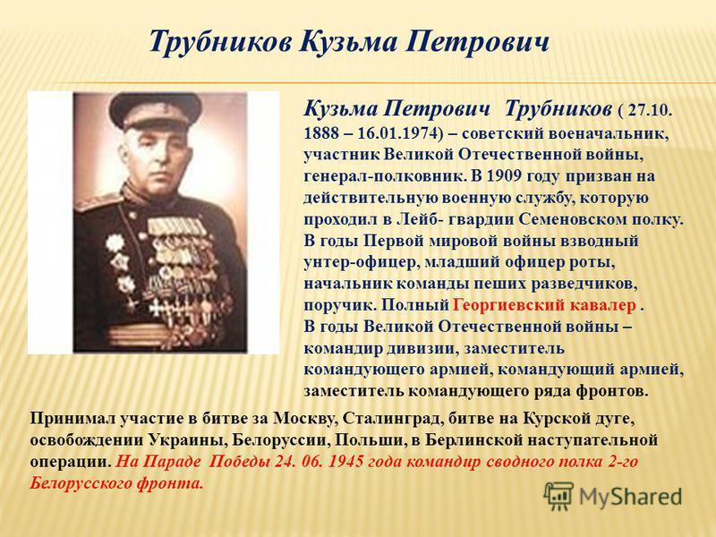 Кузьма Петрович Трубников ( 27.10. 1888 – 16.01.1974) – советский военачальник, участник Великой Отечественной войны, генерал-полковник. В 1909 году призван на действительную военную службу, которую проходил в Лейб- гвардии Семеновском полку. В годы