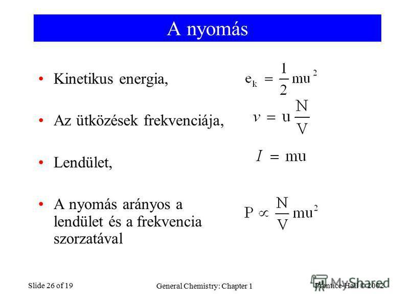 Prentice-Hall © 2002 General Chemistry: Chapter 1 Slide 26 of 19 A nyomás Kinetikus energia, Az ütközések frekvenciája, Lendület, A nyomás arányos a lendület és a frekvencia szorzatával