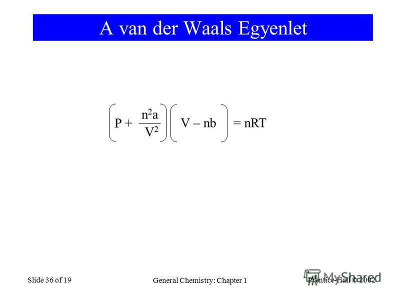 Prentice-Hall © 2002 General Chemistry: Chapter 1 Slide 36 of 19 A van der Waals Egyenlet P + n2an2a V2V2 V – nb = nRT