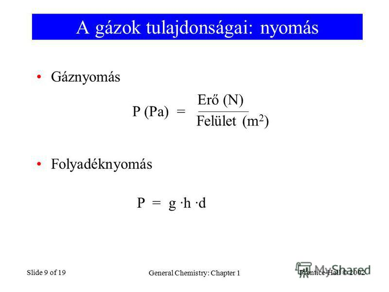 Prentice-Hall © 2002 General Chemistry: Chapter 1 Slide 9 of 19 A gázok tulajdonságai: nyomás Gáznyomás Folyadéknyomás P (Pa) = Felület (m 2 ) Erő (N) P = g ·h ·d