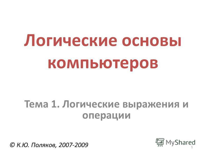 1 Логические основы компьютеров © К.Ю. Поляков, 2007-2009 Тема 1. Логические выражения и операции