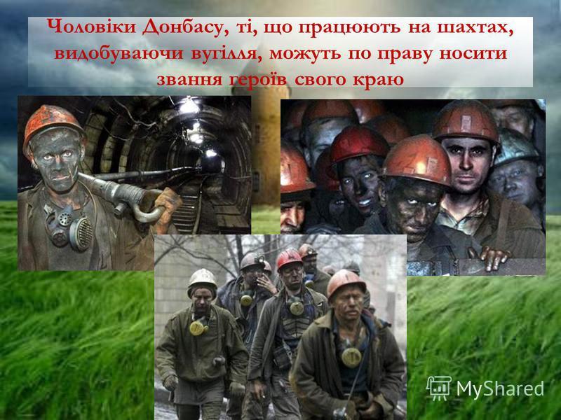 Чоловіки Донбасу, ті, що працюють на шахтах, видобуваючи вугілля, можуть по праву носити звання героїв свого краю