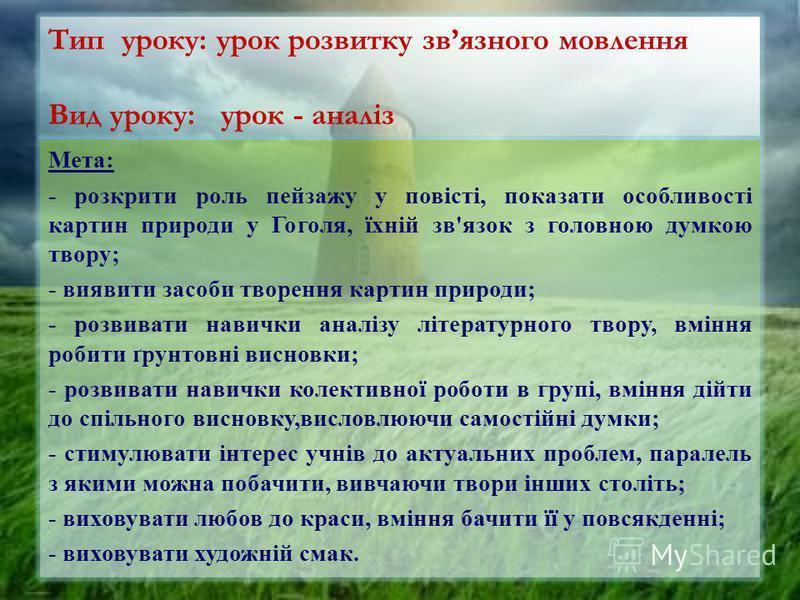 Тип уроку: урок розвитку звязного мовлення Вид уроку: урок - аналіз Мета: - розкрити роль пейзажу у повісті, показати особливості картин природи у Гоголя, їхній зв'язок з головною думкою твору; - виявити засоби творення картин природи; - розвивати на