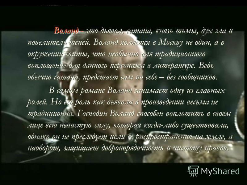 Воланд - это дьявол, сатана, князь тьмы, дух зла и повелитель теней.Воланд является в Москву не один, а в окружении свиты, что необычно для традиционного воплощение для данного персонажа в литературе.Ведь обычно сатана, предстает сам по себе – без со
