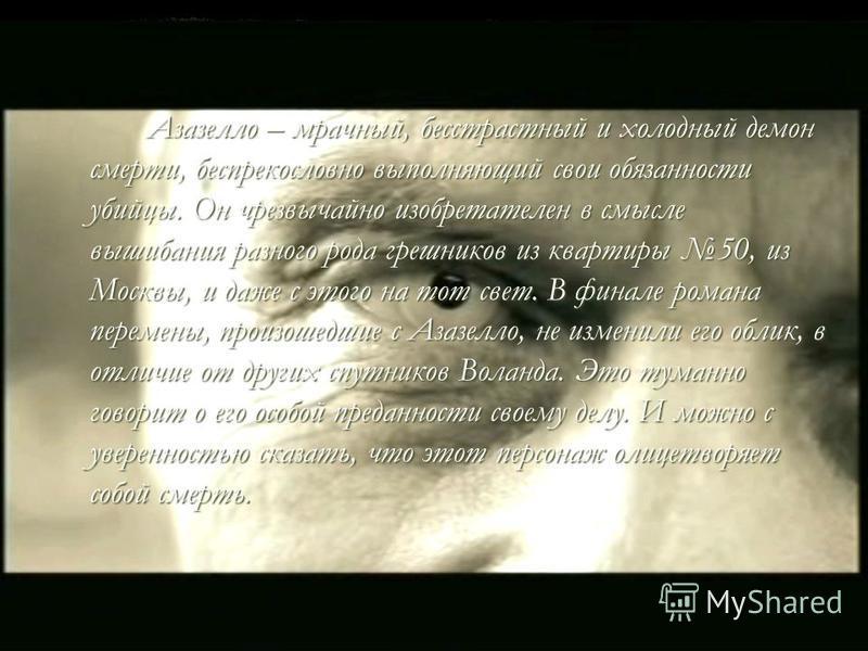Азазелло – мрачный, бесстрастный и холодный демон смерти, беспрекословно выполняющий свои обязанности убийцы. Он чрезвычайно изобретателен в смысле вышибания разного рода грешников из квартиры 50, из Москвы, и даже с этого на тот свет. В финале роман