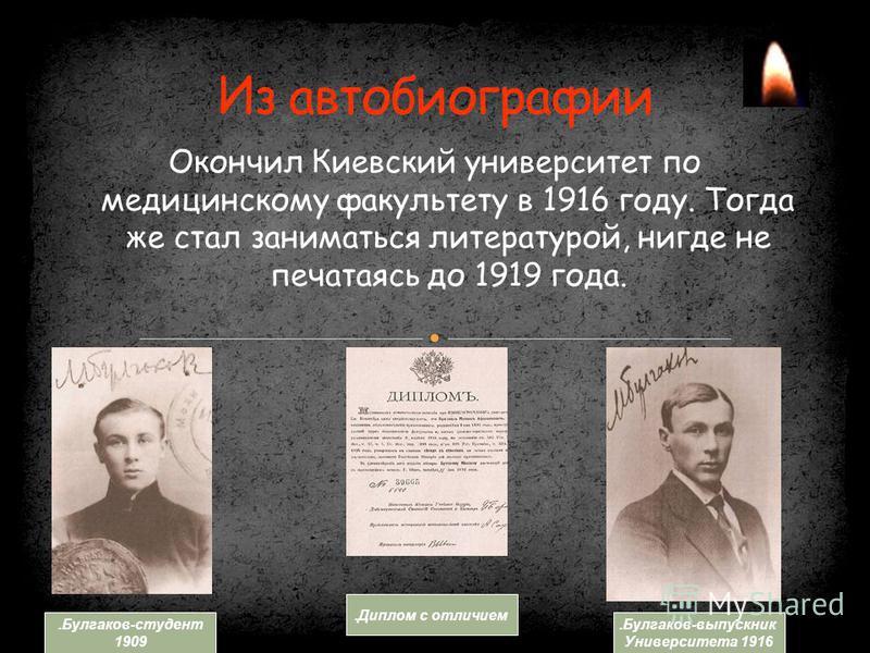 Окончил Киевский университет по медицинскому факультету в 1916 году. Тогда же стал заниматься литературой, нигде не печатаясь до 1919 года..Булгаков-студент 1909. Диплом с отличием.Булгаков-выпускник Университета 1916