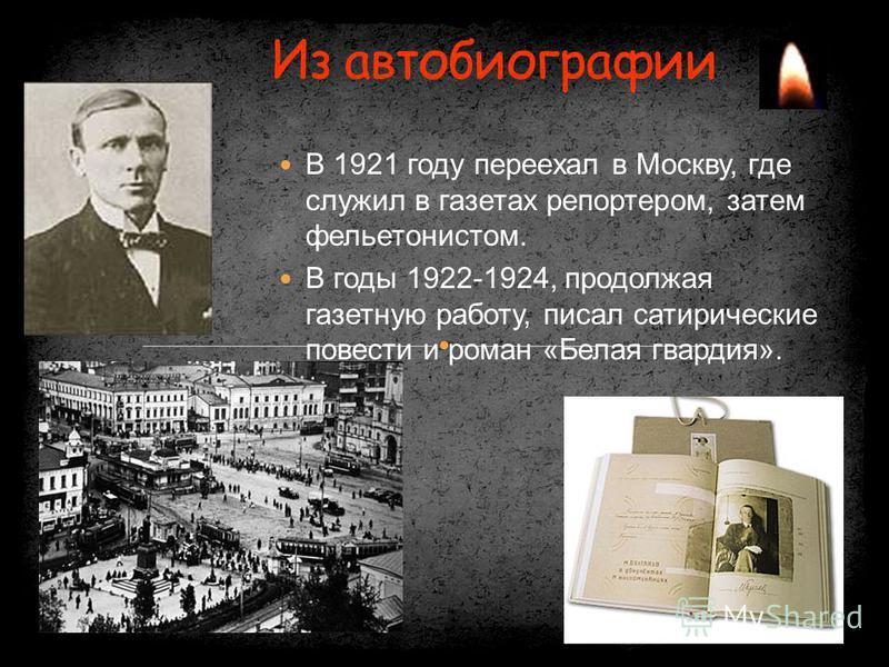 В 1921 году переехал в Москву, где служил в газетах репортером, затем фельетонистом. В годы 1922-1924, продолжая газетную работу, писал сатирические повести и роман «Белая гвардия».