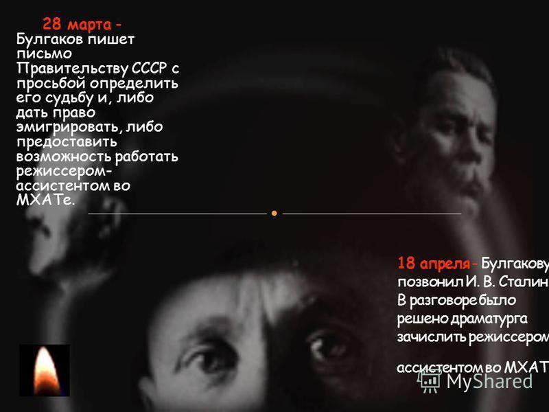 28 марта - Булгаков пишет письмо Правительству СССР с просьбой определить его судьбу и, либо дать право эмигрировать, либо предоставить возможность работать режиссером- ассистентом во МХАТе.