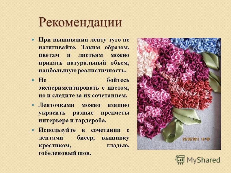 Рекомендации При вышивании ленту туго не натягивайте. Таким образом, цветам и листьям можно придать натуральный объем, наибольшую реалистичность. Не бойтесь экспериментировать с цветом, но и следите за их сочетанием. Ленточками можно изящно украсить