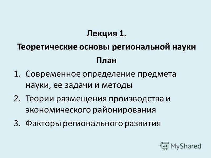Лекция 1. Теоретические основы региональной науки План 1. Современное определение предмета науки, ее задачи и методы 2. Теории размещения производства и экономического районирования 3. Факторы регионального развития