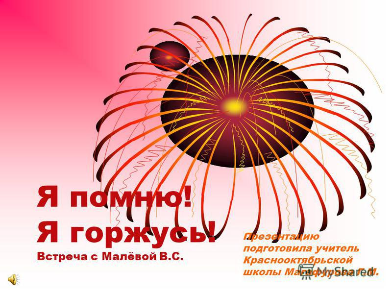 Я помню! Я горжусь! Встреча с Малёвой В.С. Презентацию подготовила учитель Краснооктябрьской школы Магафурова Г.М.
