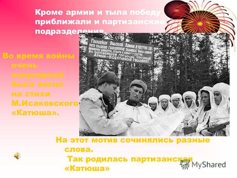 Кроме армии и тыла победу приближали и партизанские подразделения. Во время войны очень популярной была песня на стихи М.Исаковского «Катюша». На этот мотив сочинялись разные слова. Так родилась партизанская «Катюша»
