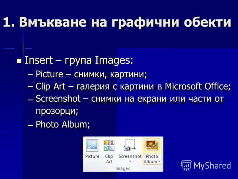 1. Вмъкванена графичниобекти Insert – група Images: –––––– Picture – снимки, картини; Clip Art – галерия с картини в Microsoft Office; Screenshot – снимки на екрани или части от прозорци; Photo Album; –
