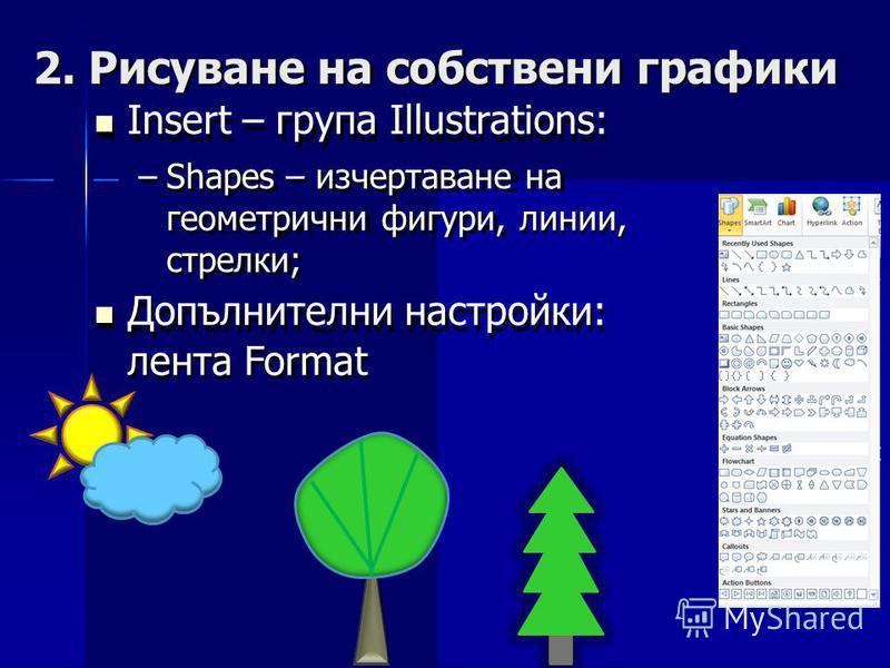 2.Рисуване на собствени Insert – група Illustrations: – Shapes – изчертаване на геометрични фигури, линии, стрелки; Допълнителни настройки: лента Format графики