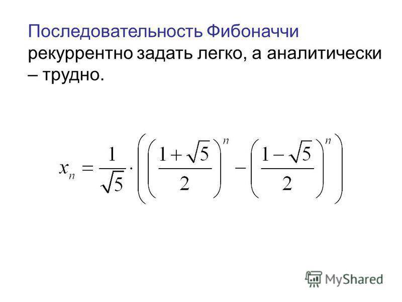 Последовательность Фибоначчи рекуррентно задать легко, а аналитически – трудно.