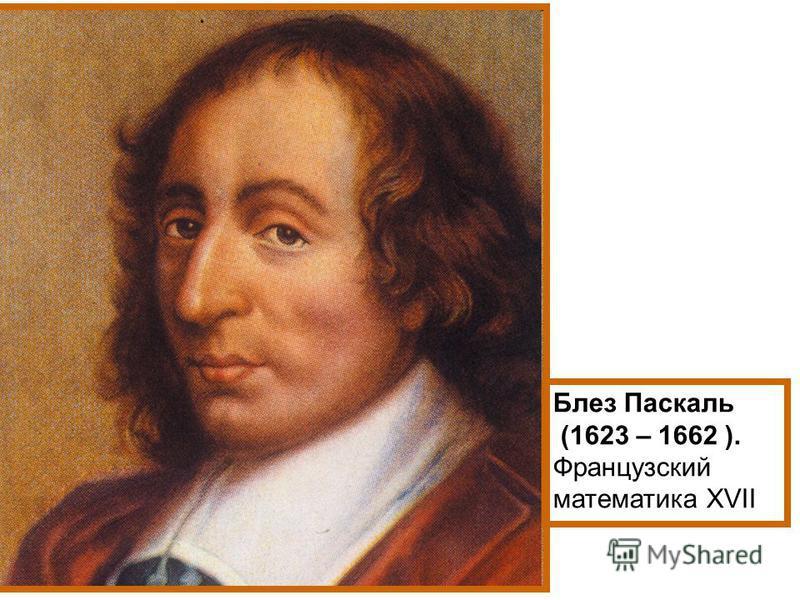 Блез Паскаль (1623 – 1662 ). Французский математика XVII