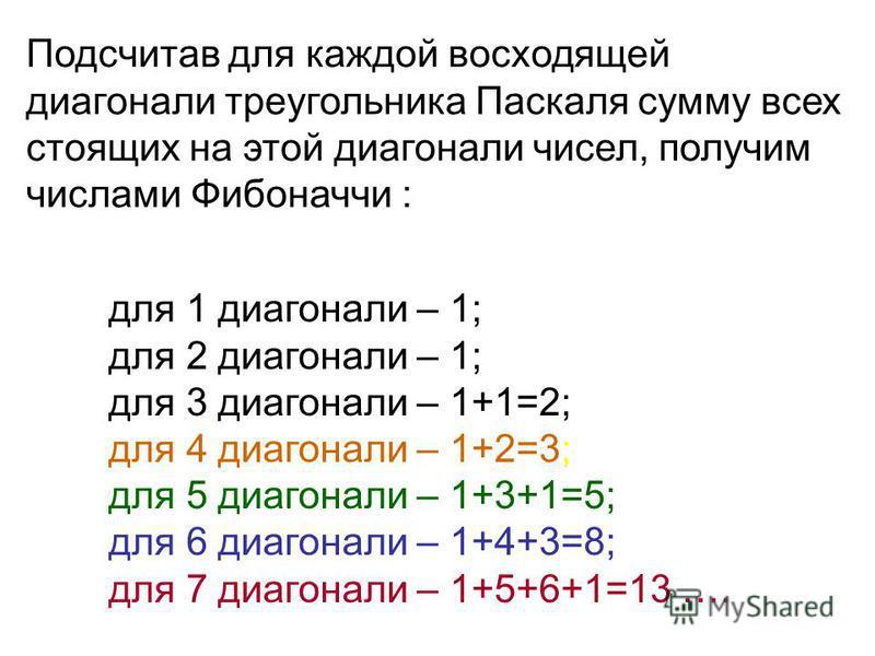 Подсчитав для каждой восходящей диагонали треугольника Паскаля сумму всех стоящих на этой диагонали чисел, получим числами Фибоначчи : для 1 диагонали – 1; для 2 диагонали – 1; для 3 диагонали – 1+1=2; для 4 диагонали – 1+2=3; для 5 диагонали – 1+3+1