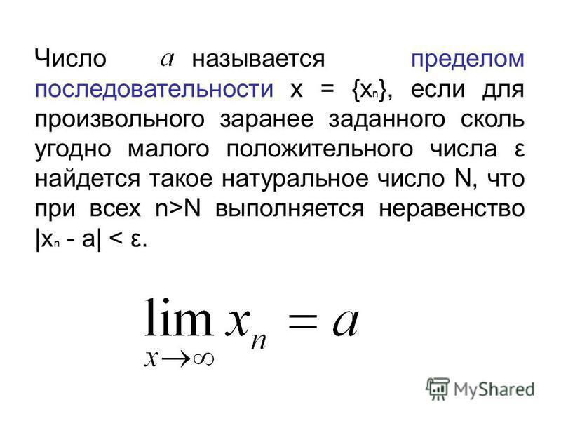Число называется пределом последовательности x = {x n }, если для произвольного заранее заданного сколь угодно малого положительного числа ε найдется такое натуральное число N, что при всех n>N выполняется неравенство |x n - a| < ε.