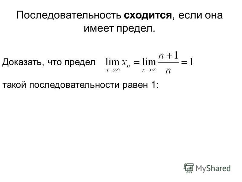 Последовательность сходится, если она имеет предел. Доказать, что предел такой последовательности равен 1: