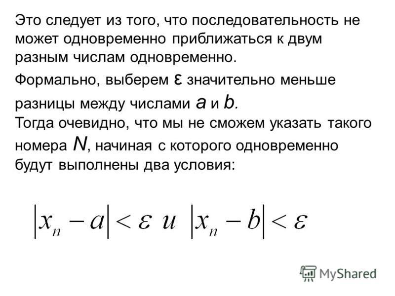Это следует из того, что последовательность не может одновременно приближаться к двум разным числам одновременно. Формально, выберем ε значительно меньше разницы между числами a и b. Тогда очевидно, что мы не сможем указать такого номера N, начиная с