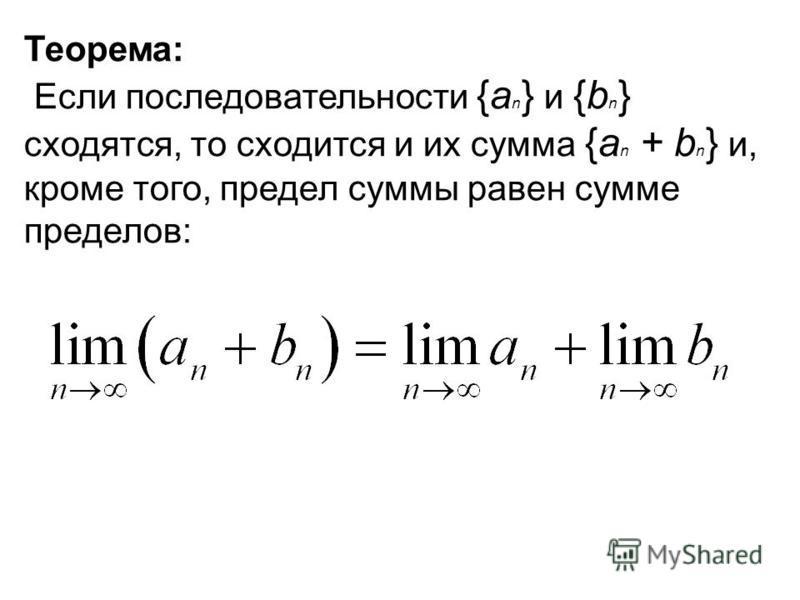 Теорема: Если последовательности {a n } и {b n } сходятся, то сходится и их сумма {a n + b n } и, кроме того, предел суммы равен сумме пределов: