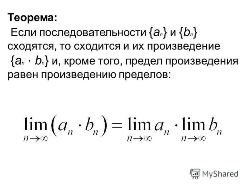 Теорема: Если последовательности {a n } и {b n } сходятся, то сходится и их произведение {a n b n } и, кроме того, предел произведения равен произведению пределов: