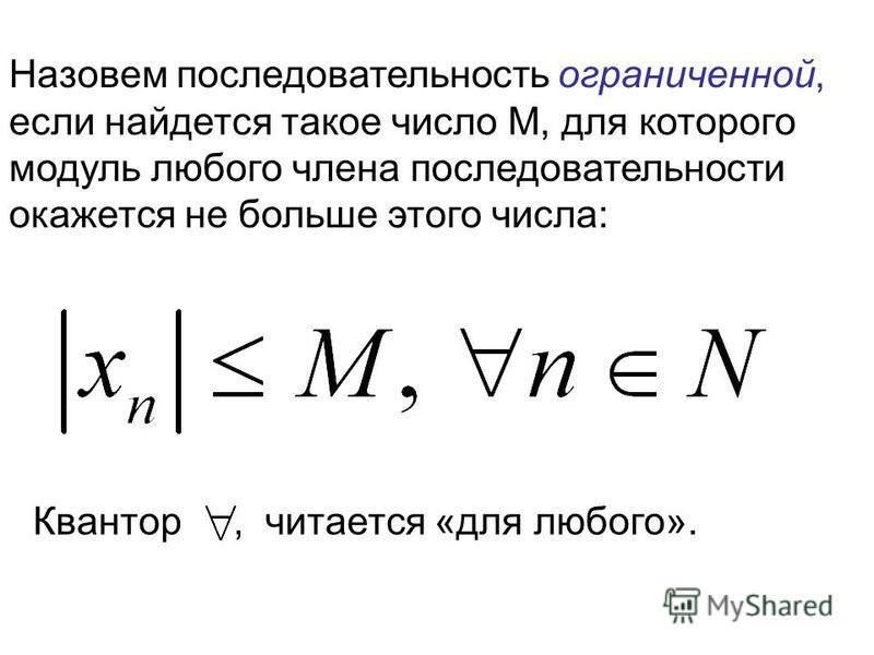 Назовем последовательность ограниченной, если найдется такое число M, для которого модуль любого члена последовательности окажется не больше этого числа: Квантор, читается «для любого».