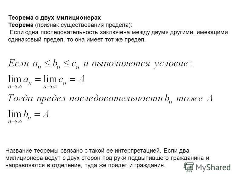 Теорема о двух милиционерах Теорема (признак существования предела): Если одна последовательность заключена между двумя другими, имеющими одинаковый предел, то она имеет тот же предел. Название теоремы связано с такой ее интерпретацией. Если два мили