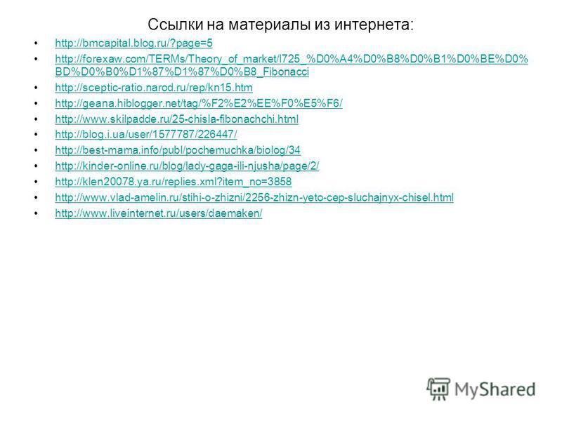 Ссылки на материалы из интернета: http://bmcapital.blog.ru/?page=5 http://forexaw.com/TERMs/Theory_of_market/l725_%D0%A4%D0%B8%D0%B1%D0%BE%D0% BD%D0%B0%D1%87%D1%87%D0%B8_Fibonaccihttp://forexaw.com/TERMs/Theory_of_market/l725_%D0%A4%D0%B8%D0%B1%D0%BE