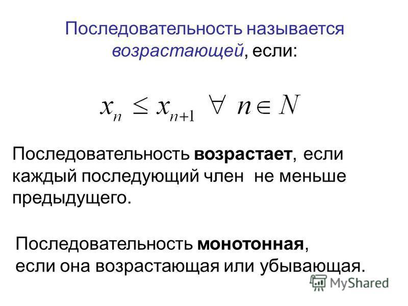 Последовательность называется возрастающей, если: Последовательность возрастает, если каждый последующий член не меньше предыдущего. Последовательность монотонная, если она возрастающая или убывающая.