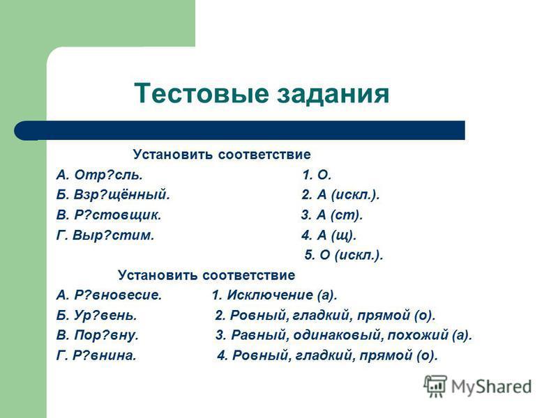 Тестовые задания Установить соответствие А. Отр?соль. 1. О. Б. Взр?щённый. 2. А (искл.). В. Р?поставщик. 3. А (ст). Г. Выр?стим. 4. А (щ). 5. О (искл.). Установить соответствие А. Р?равновесие. 1. Исключение (а). Б. Ур?вень. 2. Ровный, гладкий, прамо