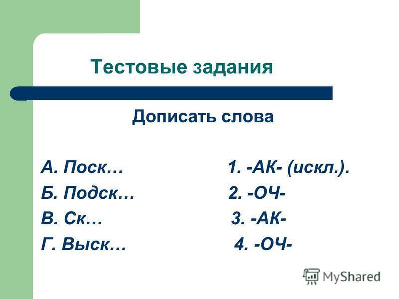 Тестовые задания Дописать слова А. Поск… 1. -АК- (искл.). Б. Подск… 2. -ОЧ- В. Ск… 3. -АК- Г. Выск… 4. -ОЧ-