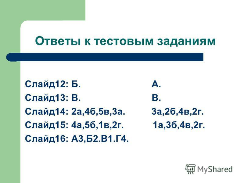 Ответы к тестовам заданиям Слайд 12: Б. А. Слайд 13: В. В. Слайд 14: 2 а,4 б,5 в,3 а. 3 а,2 б,4 в,2 г. Слайд 15: 4 а,5 б,1 в,2 г. 1 а,3 б,4 в,2 г. Слайд 16: А3,Б2.В1.Г4.