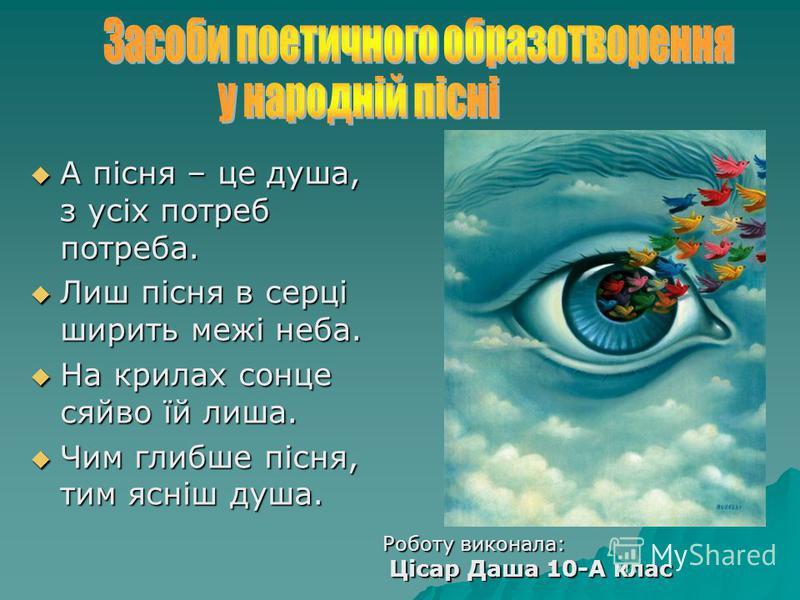А пісня – це душа, з усіх потреб потреба. А пісня – це душа, з усіх потреб потреба. Лиш пісня в серці ширить межі неба. Лиш пісня в серці ширить межі неба. На крилах сонце сяйво їй лиша. На крилах сонце сяйво їй лиша. Чим глибше пісня, тим ясніш душа
