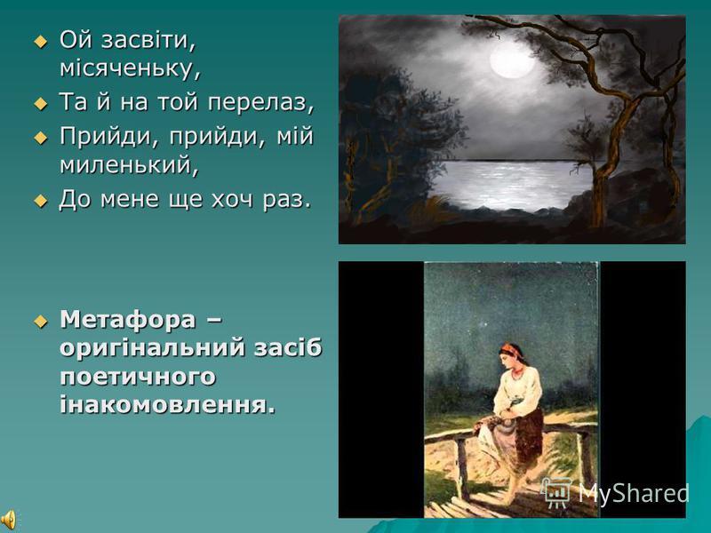 Ой засвіти, місяченьку, Ой засвіти, місяченьку, Та й на той перелаз, Та й на той перелаз, Прийди, прийди, мій миленький, Прийди, прийди, мій миленький, До мене ще хоч раз. До мене ще хоч раз. Метафора – оригінальний засіб поетичного інакомовлення. Ме
