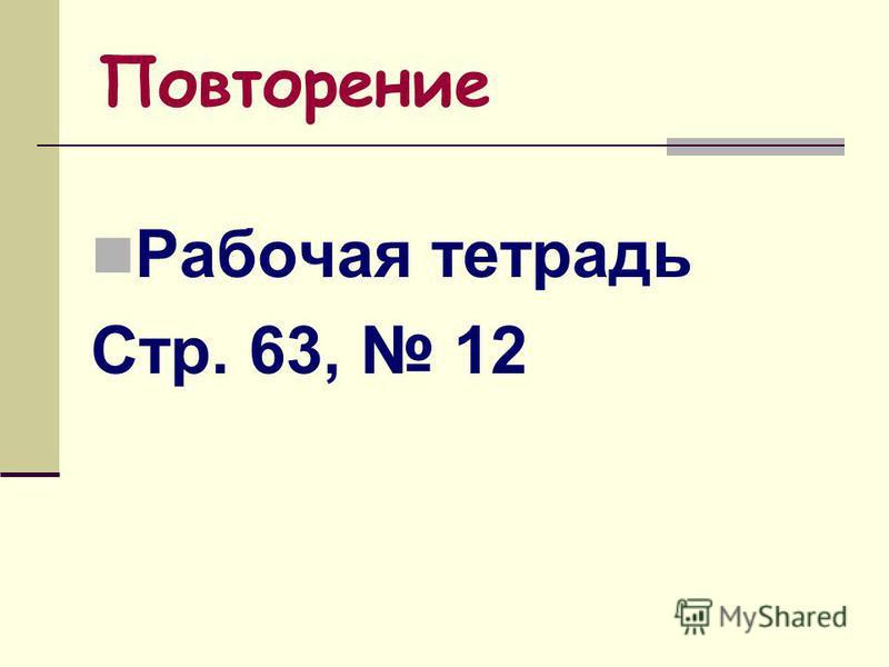 Повторение Рабочая тетрадь Стр. 63, 12
