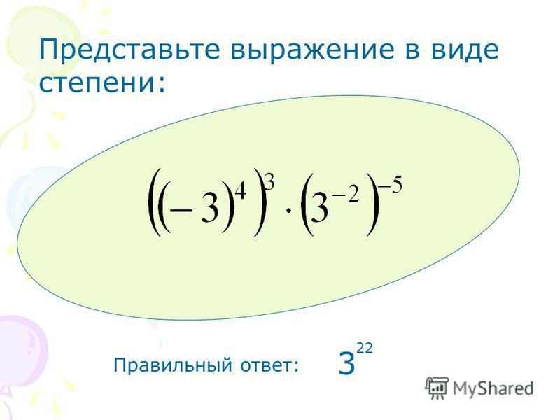 Правильный ответ: 3 22 Представьте выражение в виде степени: