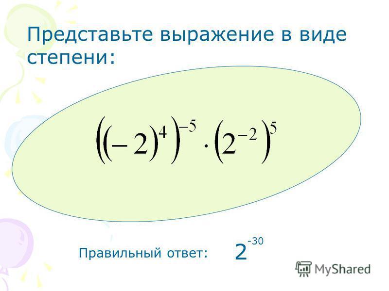 Правильный ответ: 2 -30 Представьте выражение в виде степени: