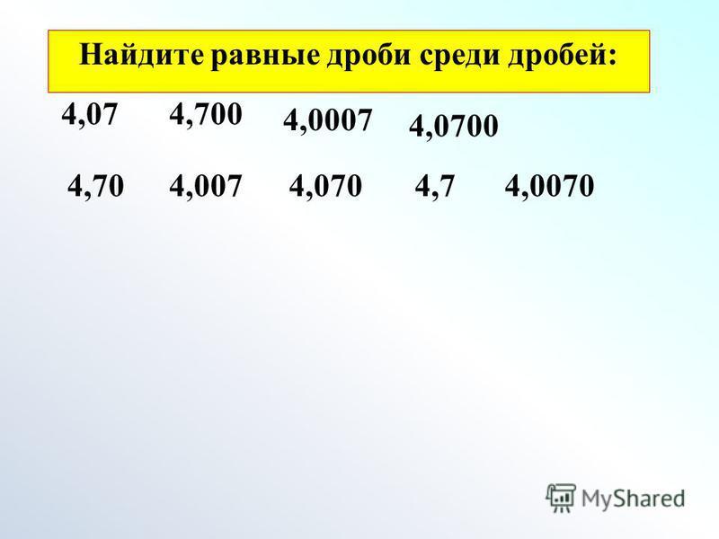 Найдите равные дроби среди дробей: 4,07 4,0700 4,0704,70 4,700 4,74,0074,0070 4,0007