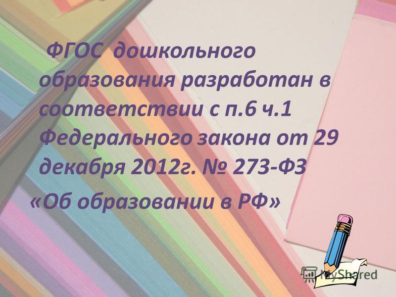 ФГОС дошкольного образования разработан в соответствии с п.6 ч.1 Федерального закона от 29 декабря 2012 г. 273-ФЗ «Об образовании в РФ»