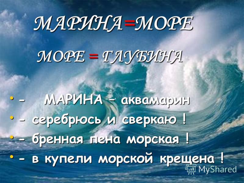 МАРИНА=МОРЕ МАРИНА=МОРЕ МОРЕ = ГЛУБИНА МОРЕ = ГЛУБИНА - МАРИНА – аквамарин - МАРИНА – аквамарин - серебрюсь и сверкаю ! - серебрюсь и сверкаю ! - бренная пена морская ! - бренная пена морская ! - в купели морской крещена ! - в купели морской крещена