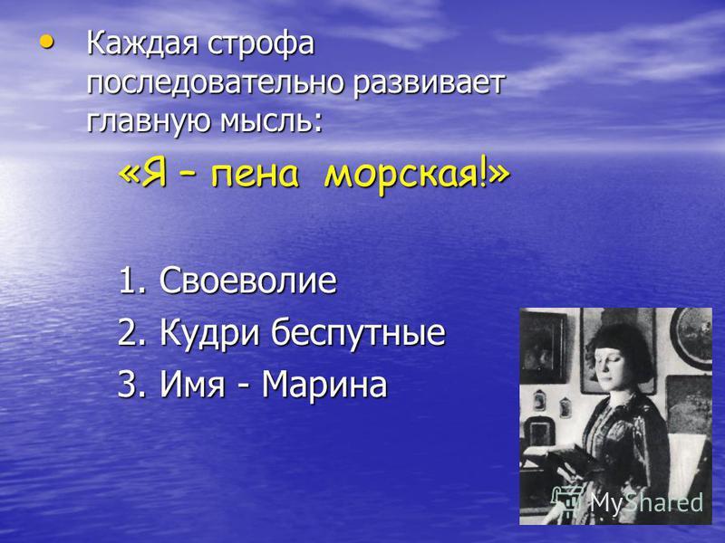 Каждая строфа последовательно развивает главную мысль: Каждая строфа последовательно развивает главную мысль: «Я – пена морская!» «Я – пена морская!» 1. Своеволие 1. Своеволие 2. Кудри беспутные 2. Кудри беспутные 3. Имя - Марина 3. Имя - Марина